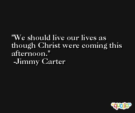 We should live our lives as though Christ were coming this afternoon. -Jimmy Carter