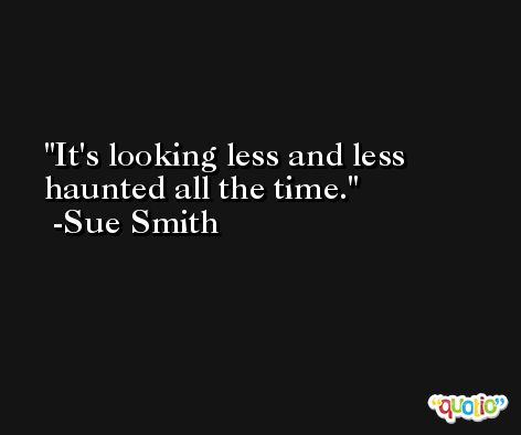 It's looking less and less haunted all the time. -Sue Smith