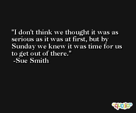 I don't think we thought it was as serious as it was at first, but by Sunday we knew it was time for us to get out of there. -Sue Smith