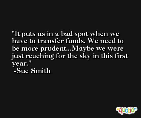 It puts us in a bad spot when we have to transfer funds. We need to be more prudent...Maybe we were just reaching for the sky in this first year. -Sue Smith