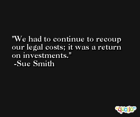 We had to continue to recoup our legal costs; it was a return on investments. -Sue Smith