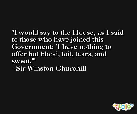 I would say to the House, as I said to those who have joined this Government: 'I have nothing to offer but blood, toil, tears, and sweat.' -Sir Winston Churchill
