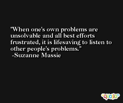 When one's own problems are unsolvable and all best efforts frustrated, it is lifesaving to listen to other people's problems. -Suzanne Massie