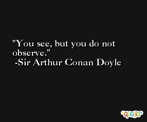 You see, but you do not observe. -Sir Arthur Conan Doyle