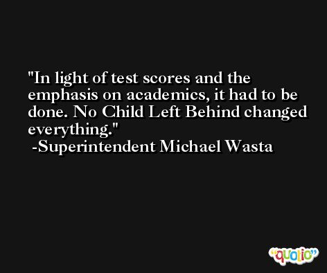 In light of test scores and the emphasis on academics, it had to be done. No Child Left Behind changed everything. -Superintendent Michael Wasta