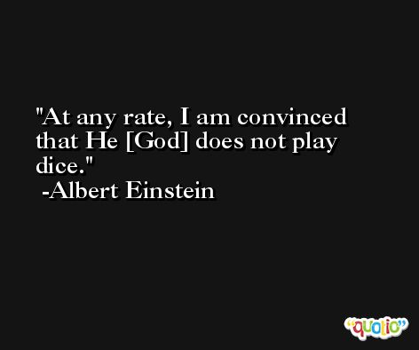 At any rate, I am convinced that He [God] does not play dice. -Albert Einstein