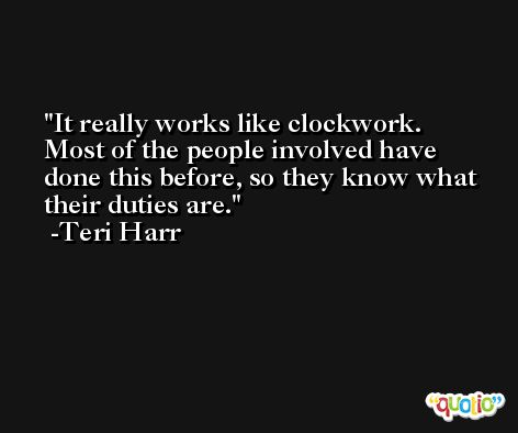 It really works like clockwork. Most of the people involved have done this before, so they know what their duties are. -Teri Harr