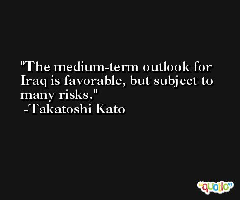 The medium-term outlook for Iraq is favorable, but subject to many risks. -Takatoshi Kato