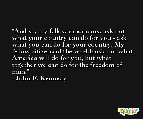 And so, my fellow americans: ask not what your country can do for you - ask what you can do for your country. My fellow citizens of the world: ask not what America will do for you, but what together we can do for the freedom of man. -John F. Kennedy