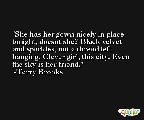 She has her gown nicely in place tonight, doesnt she? Black velvet and sparkles, not a thread left hanging. Clever girl, this city. Even the sky is her friend. -Terry Brooks