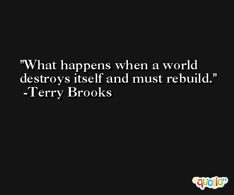 What happens when a world destroys itself and must rebuild. -Terry Brooks