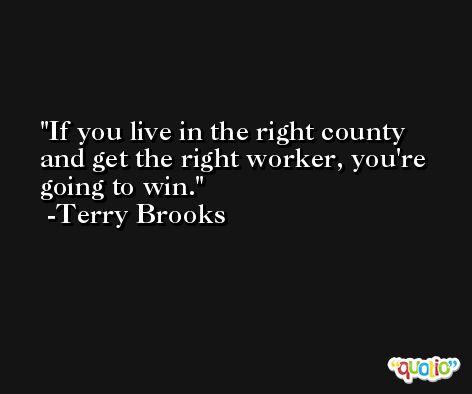 If you live in the right county and get the right worker, you're going to win. -Terry Brooks