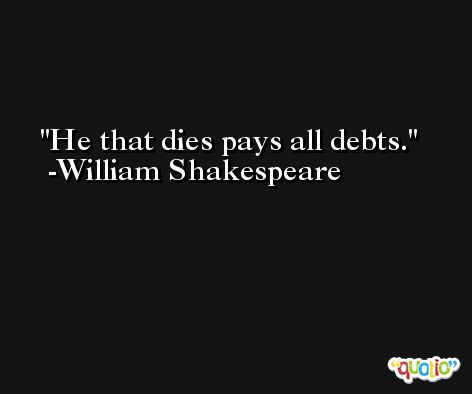 He that dies pays all debts. -William Shakespeare