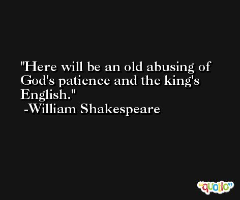 Here will be an old abusing of God's patience and the king's English. -William Shakespeare