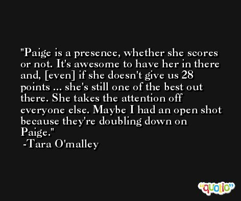 Paige is a presence, whether she scores or not. It's awesome to have her in there and, [even] if she doesn't give us 28 points ... she's still one of the best out there. She takes the attention off everyone else. Maybe I had an open shot because they're doubling down on Paige. -Tara O'malley