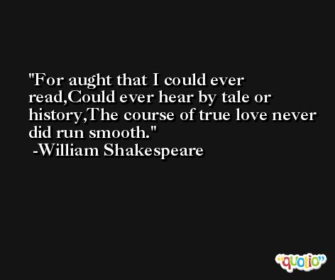 For aught that I could ever read,Could ever hear by tale or history,The course of true love never did run smooth. -William Shakespeare