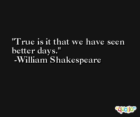 True is it that we have seen better days. -William Shakespeare