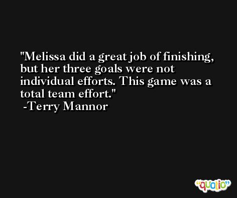 Melissa did a great job of finishing, but her three goals were not individual efforts. This game was a total team effort. -Terry Mannor