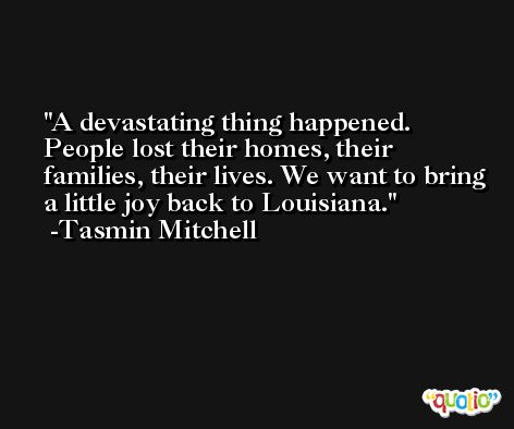 A devastating thing happened. People lost their homes, their families, their lives. We want to bring a little joy back to Louisiana. -Tasmin Mitchell