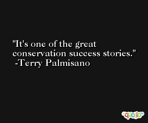 It's one of the great conservation success stories. -Terry Palmisano