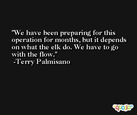 We have been preparing for this operation for months, but it depends on what the elk do. We have to go with the flow. -Terry Palmisano