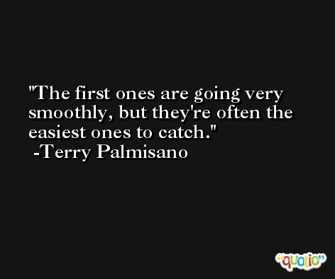 The first ones are going very smoothly, but they're often the easiest ones to catch. -Terry Palmisano