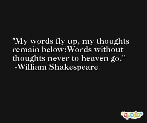 My words fly up, my thoughts remain below:Words without thoughts never to heaven go. -William Shakespeare
