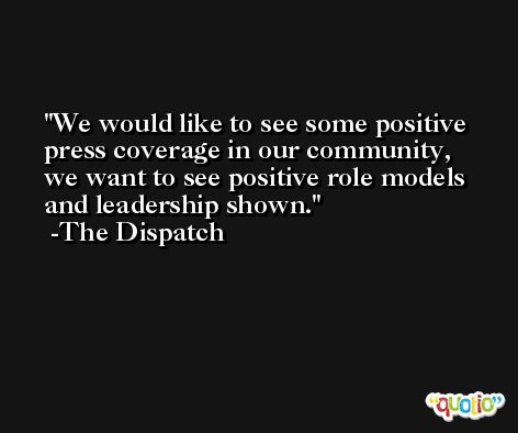 We would like to see some positive press coverage in our community, we want to see positive role models and leadership shown. -The Dispatch