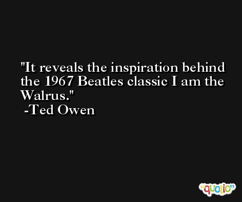 It reveals the inspiration behind the 1967 Beatles classic I am the Walrus. -Ted Owen