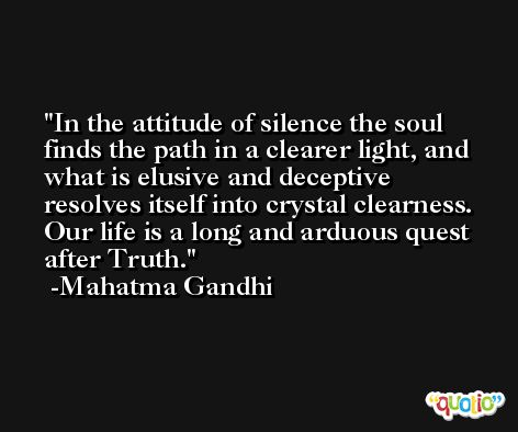 In the attitude of silence the soul finds the path in a clearer light, and what is elusive and deceptive resolves itself into crystal clearness. Our life is a long and arduous quest after Truth. -Mahatma Gandhi