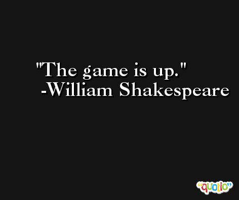 The game is up. -William Shakespeare