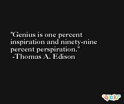 Genius is one percent inspiration and ninety-nine percent perspiration. -Thomas A. Edison