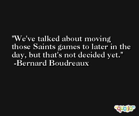 We've talked about moving those Saints games to later in the day, but that's not decided yet. -Bernard Boudreaux