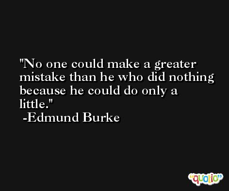 No one could make a greater mistake than he who did nothing because he could do only a little. -Edmund Burke