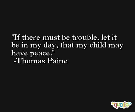 If there must be trouble, let it be in my day, that my child may have peace. -Thomas Paine