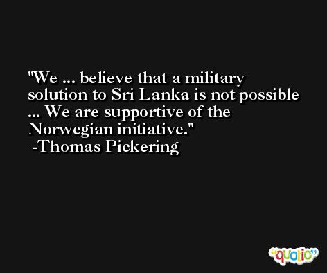We ... believe that a military solution to Sri Lanka is not possible ... We are supportive of the Norwegian initiative. -Thomas Pickering