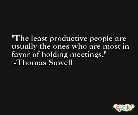 The least productive people are usually the ones who are most in favor of holding meetings. -Thomas Sowell