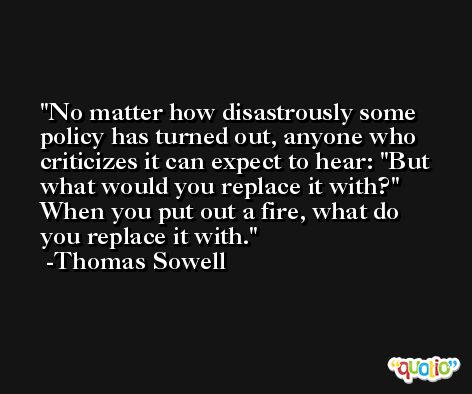 No matter how disastrously some policy has turned out, anyone who criticizes it can expect to hear: 'But what would you replace it with?' When you put out a fire, what do you replace it with. -Thomas Sowell