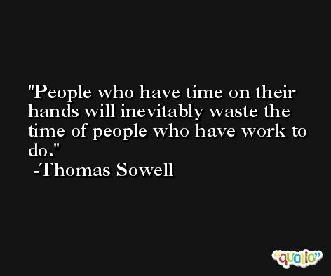 People who have time on their hands will inevitably waste the time of people who have work to do. -Thomas Sowell