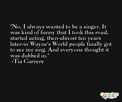 No, I always wanted to be a singer. It was kind of funny that I took this road, started acting, then-almost ten years later-in Wayne's World people finally got to see me sing. And everyone thought it was dubbed in. -Tia Carrere