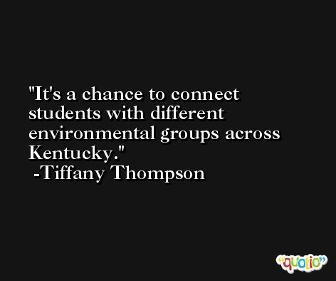 It's a chance to connect students with different environmental groups across Kentucky. -Tiffany Thompson