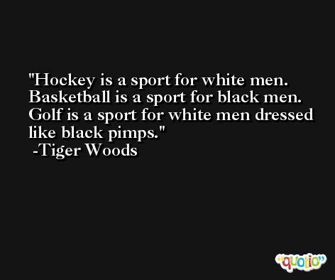 Hockey is a sport for white men. Basketball is a sport for black men. Golf is a sport for white men dressed like black pimps. -Tiger Woods