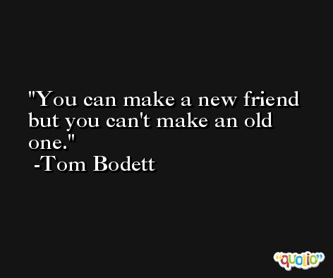 You can make a new friend but you can't make an old one. -Tom Bodett