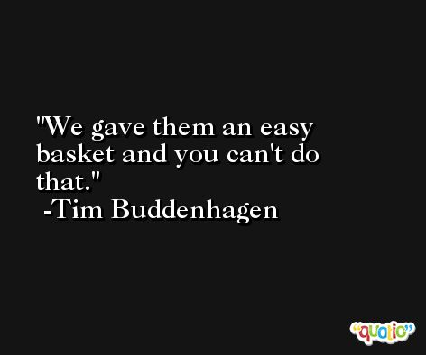 We gave them an easy basket and you can't do that. -Tim Buddenhagen