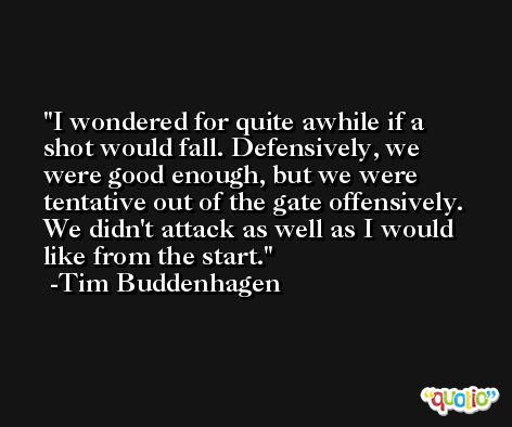 I wondered for quite awhile if a shot would fall. Defensively, we were good enough, but we were tentative out of the gate offensively. We didn't attack as well as I would like from the start. -Tim Buddenhagen