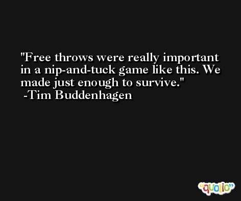 Free throws were really important in a nip-and-tuck game like this. We made just enough to survive. -Tim Buddenhagen