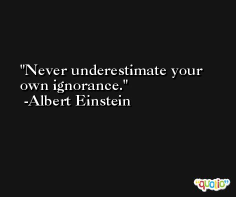 Never underestimate your own ignorance. -Albert Einstein