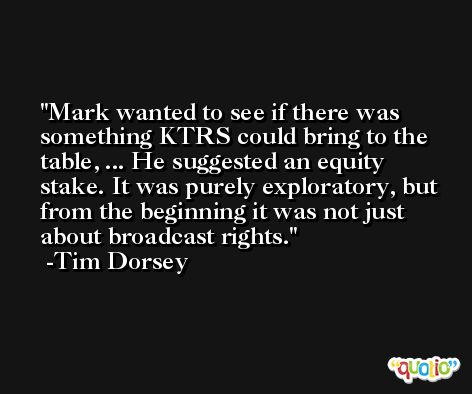 Mark wanted to see if there was something KTRS could bring to the table, ... He suggested an equity stake. It was purely exploratory, but from the beginning it was not just about broadcast rights. -Tim Dorsey