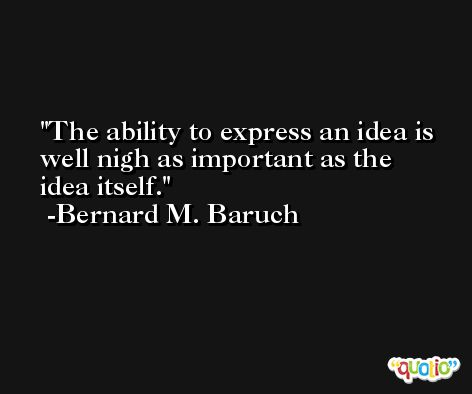The ability to express an idea is well nigh as important as the idea itself. -Bernard M. Baruch