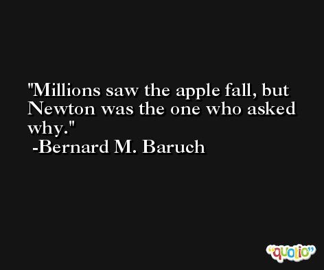 Millions saw the apple fall, but Newton was the one who asked why. -Bernard M. Baruch